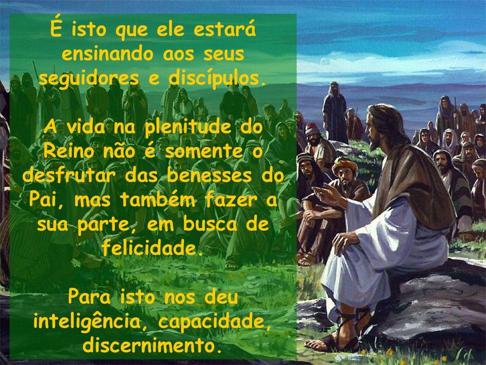 É isto que ele estará ensinando aos seus seguidores e discípulos. A vida na plenitude do Reino não é somente o desfrutar das benesses do Pai, mas tamb