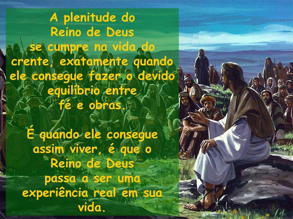 A plenitude do Reino de Deus se cumpre na vida do crente, exatamente quando ele consegue fazer o devido equilíbrio entre fé e obras. É quando ele cons