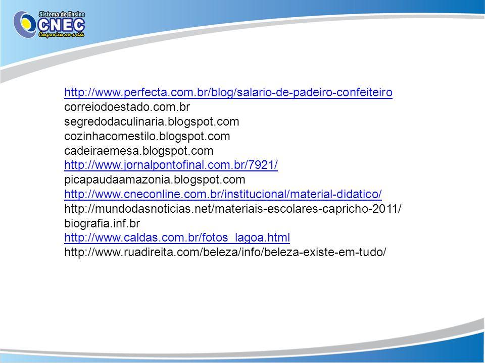 http://www.perfecta.com.br/blog/salario-de-padeiro-confeiteiro correiodoestado.com.br segredodaculinaria.blogspot.com cozinhacomestilo.blogspot.com cadeiraemesa.blogspot.com http://www.jornalpontofinal.com.br/7921/ picapaudaamazonia.blogspot.com http://www.cneconline.com.br/institucional/material-didatico/ http://mundodasnoticias.net/materiais-escolares-capricho-2011/ biografia.inf.br http://www.caldas.com.br/fotos_lagoa.html http://www.ruadireita.com/beleza/info/beleza-existe-em-tudo/