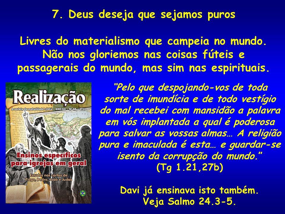 7. Deus deseja que sejamos puros Livres do materialismo que campeia no mundo. Não nos gloriemos nas coisas fúteis e passagerais do mundo, mas sim nas