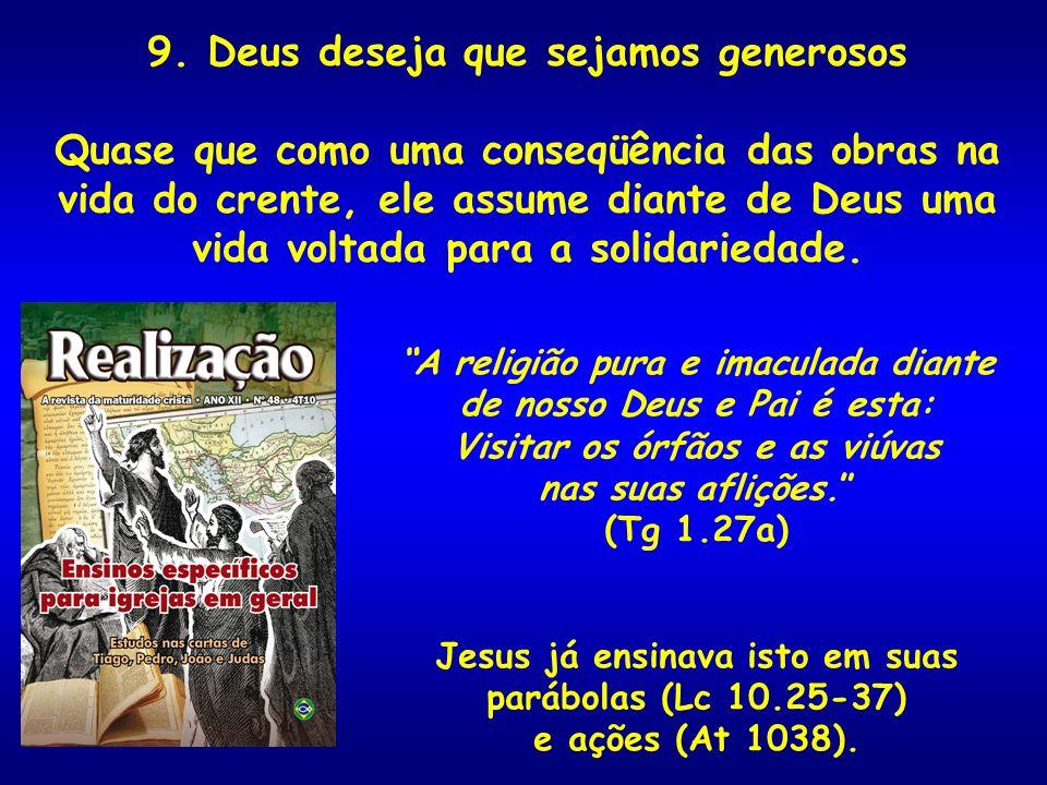 9. Deus deseja que sejamos generosos Quase que como uma conseqüência das obras na vida do crente, ele assume diante de Deus uma vida voltada para a so