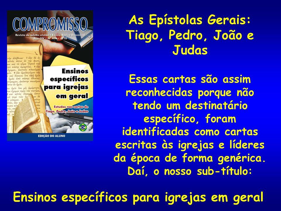 As Epístolas Gerais: Tiago, Pedro, João e Judas Essas cartas são assim reconhecidas porque não tendo um destinatário específico, foram identificadas c