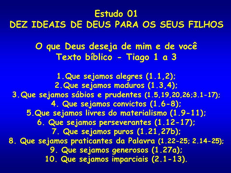 Estudo 01 DEZ IDEAIS DE DEUS PARA OS SEUS FILHOS O que Deus deseja de mim e de você Texto bíblico - Tiago 1 a 3 1.Que sejamos alegres (1.1,2); 2.Que s