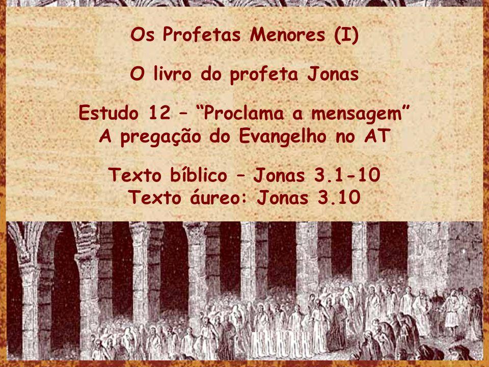 Os Profetas Menores (I) O livro do profeta Jonas Estudo 12 – Proclama a mensagem A pregação do Evangelho no AT Texto bíblico – Jonas 3.1-10 Texto áure