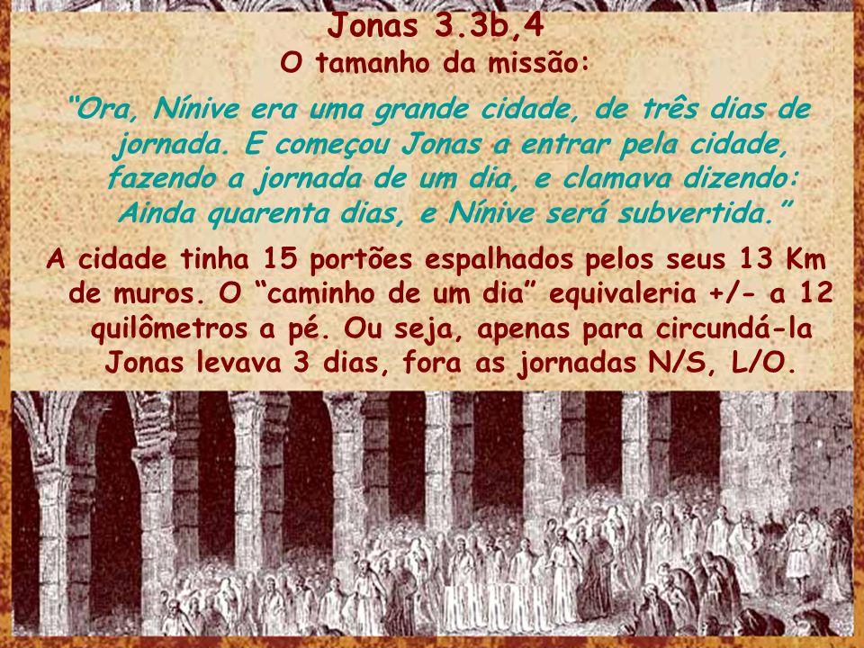 Jonas 3.3b,4 O tamanho da missão: Ora, Nínive era uma grande cidade, de três dias de jornada. E começou Jonas a entrar pela cidade, fazendo a jornada