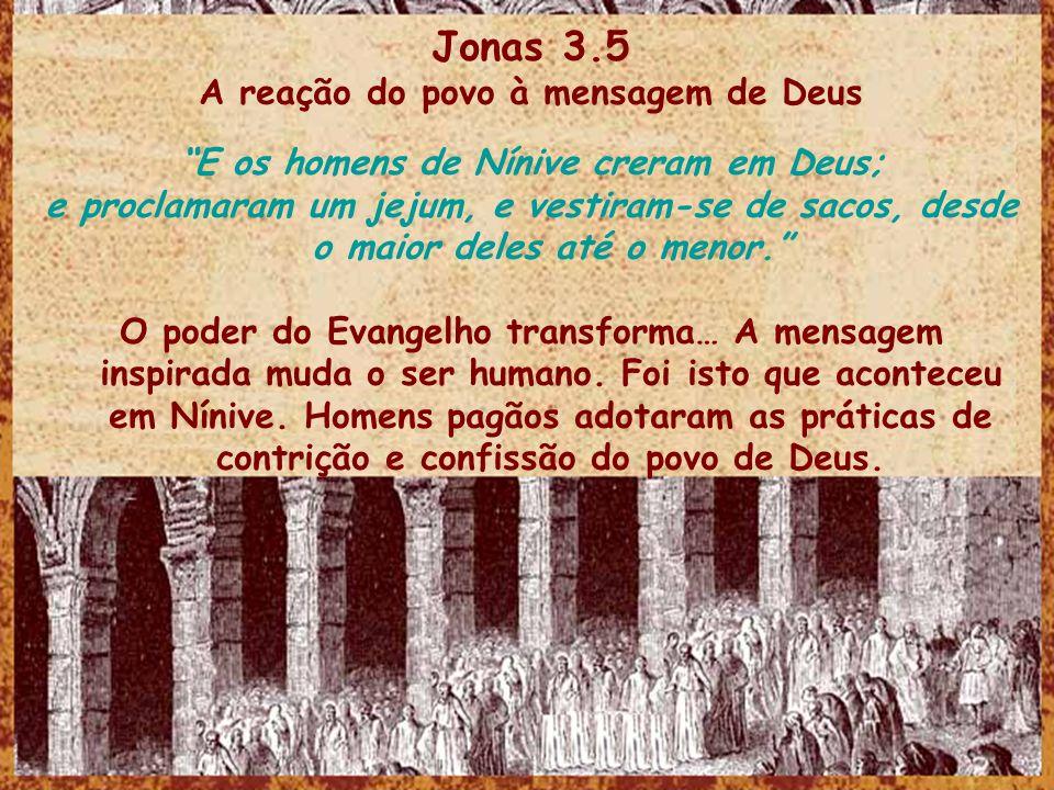 Jonas 3.5 A reação do povo à mensagem de Deus E os homens de Nínive creram em Deus; e proclamaram um jejum, e vestiram-se de sacos, desde o maior dele