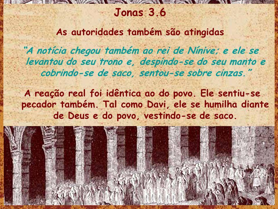 Jonas 3.6 As autoridades também são atingidas A notícia chegou também ao rei de Nínive; e ele se levantou do seu trono e, despindo-se do seu manto e c