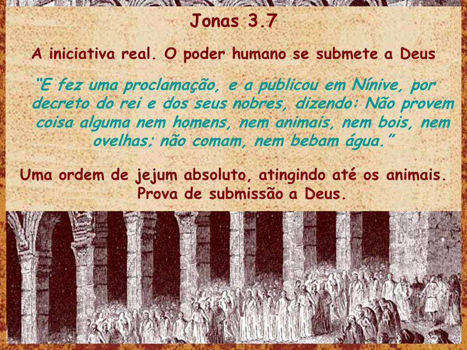 Jonas 3.7 A iniciativa real. O poder humano se submete a Deus E fez uma proclamação, e a publicou em Nínive, por decreto do rei e dos seus nobres, diz