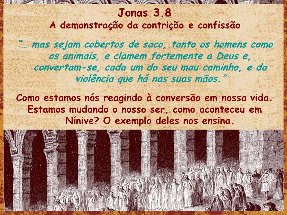 Jonas 3.8 A demonstração da contrição e confissão … mas sejam cobertos de saco, tanto os homens como os animais, e clamem fortemente a Deus e, convert