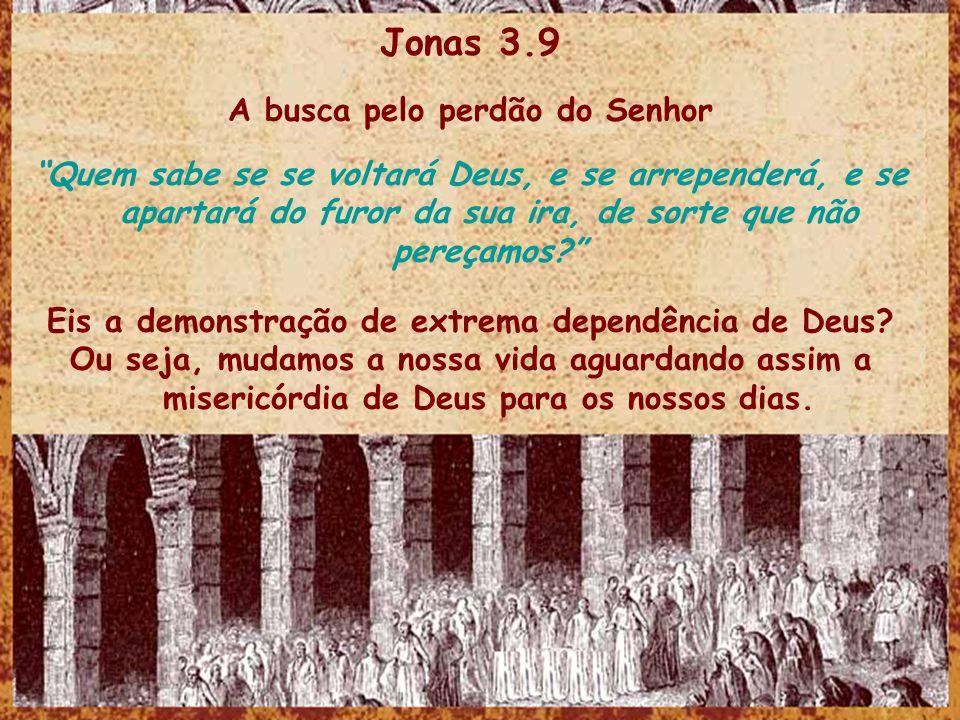 Jonas 3.9 A busca pelo perdão do Senhor Quem sabe se se voltará Deus, e se arrependerá, e se apartará do furor da sua ira, de sorte que não pereçamos?