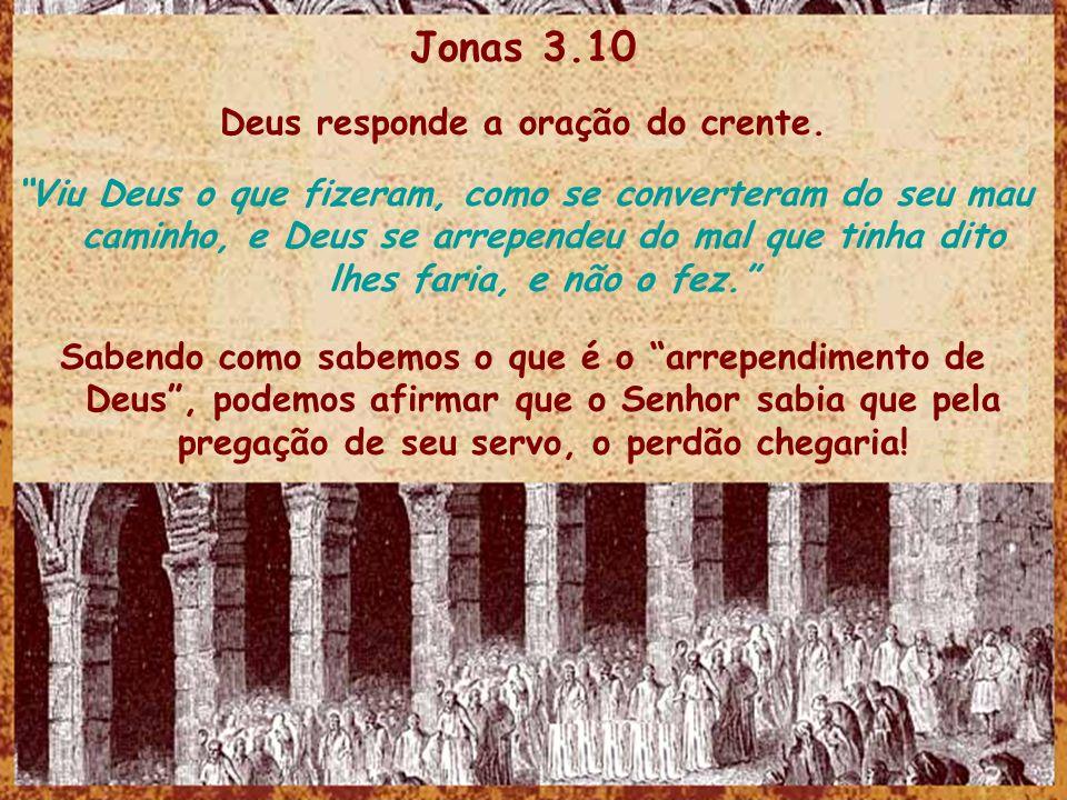 Jonas 3.10 Deus responde a oração do crente. Viu Deus o que fizeram, como se converteram do seu mau caminho, e Deus se arrependeu do mal que tinha dit