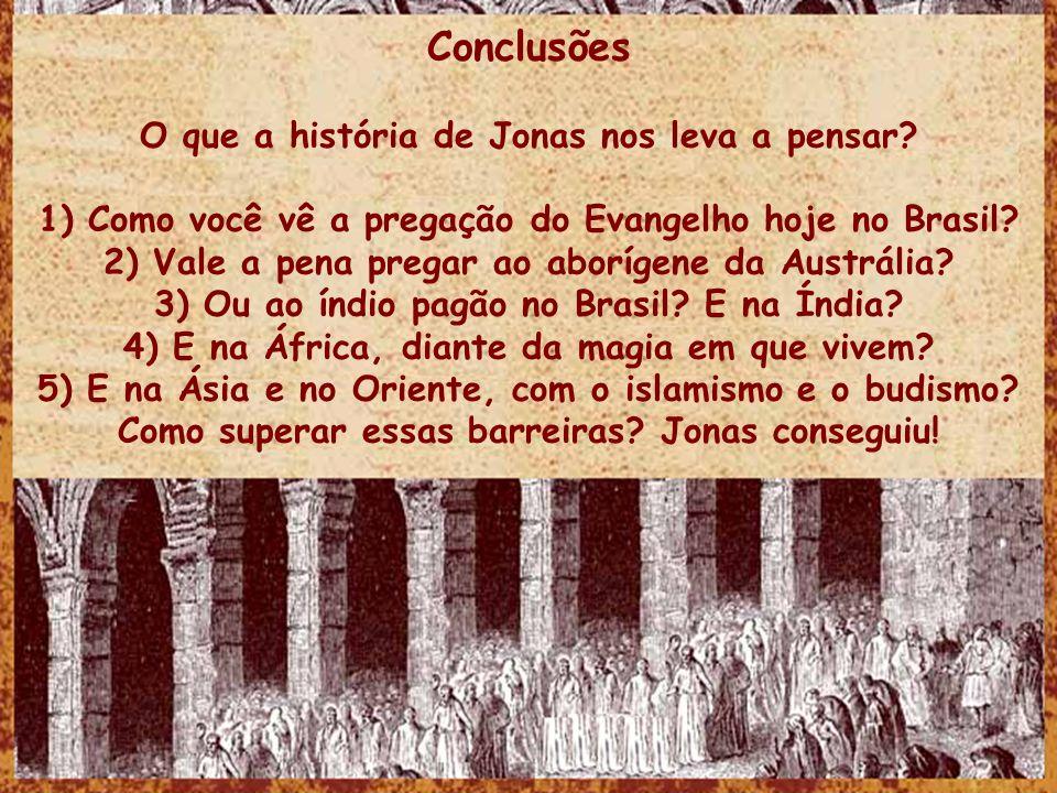 Conclusões O que a história de Jonas nos leva a pensar? 1) Como você vê a pregação do Evangelho hoje no Brasil? 2) Vale a pena pregar ao aborígene da