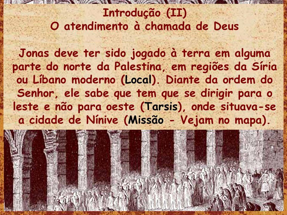 Introdução (II) O atendimento à chamada de Deus Jonas deve ter sido jogado à terra em alguma parte do norte da Palestina, em regiões da Síria ou Líban