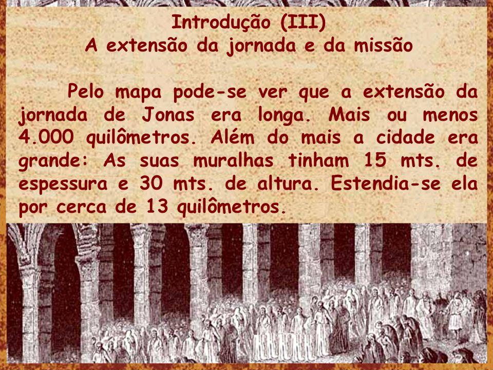 Introdução (III) A extensão da jornada e da missão Pelo mapa pode-se ver que a extensão da jornada de Jonas era longa. Mais ou menos 4.000 quilômetros