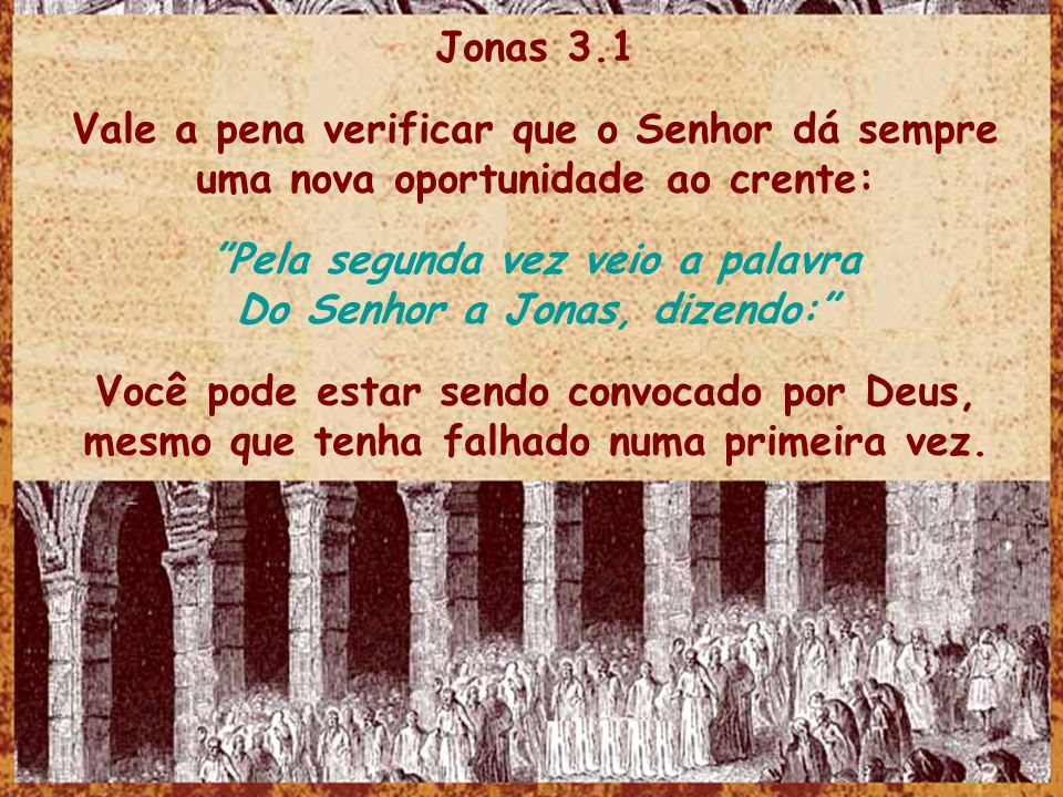 Jonas 3.1 Vale a pena verificar que o Senhor dá sempre uma nova oportunidade ao crente: Pela segunda vez veio a palavra Do Senhor a Jonas, dizendo: Vo