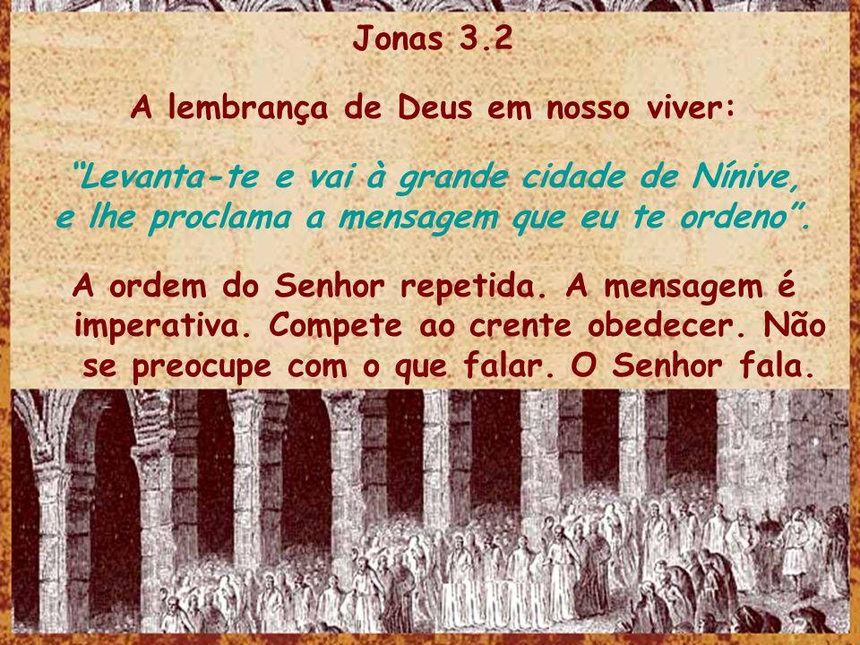 Jonas 3.2 A lembrança de Deus em nosso viver: Levanta-te e vai à grande cidade de Nínive, e lhe proclama a mensagem que eu te ordeno. A ordem do Senho
