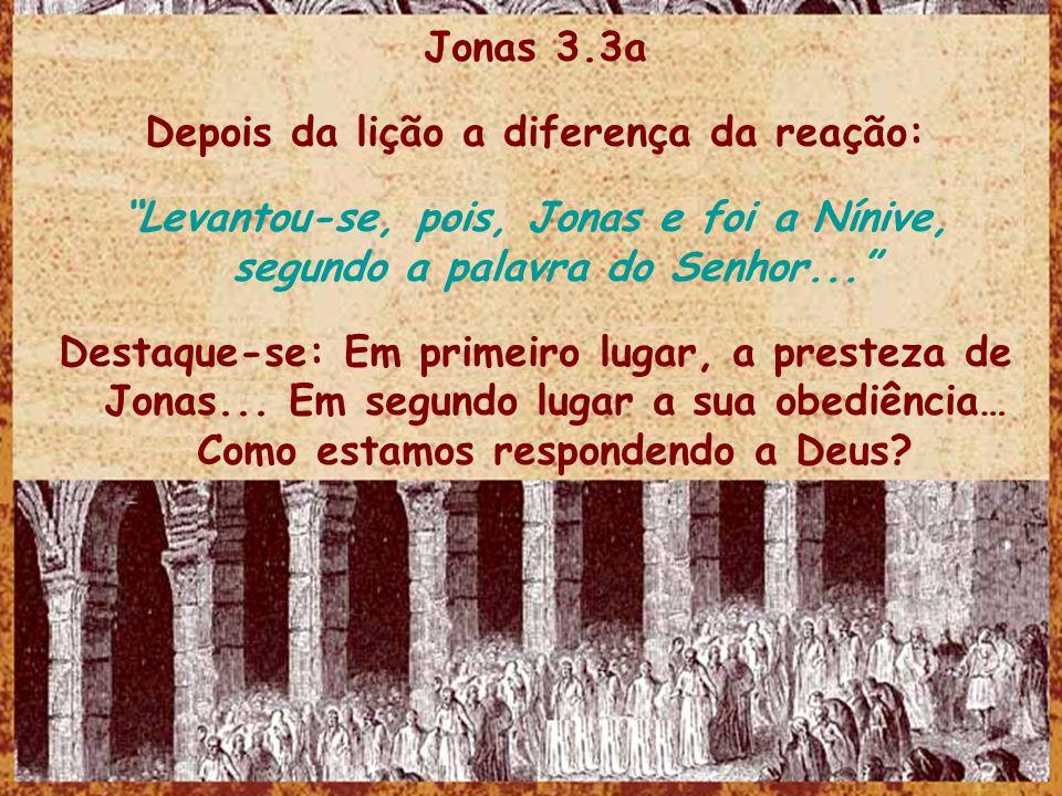 Jonas 3.3a Depois da lição a diferença da reação: Levantou-se, pois, Jonas e foi a Nínive, segundo a palavra do Senhor... Destaque-se: Em primeiro lug