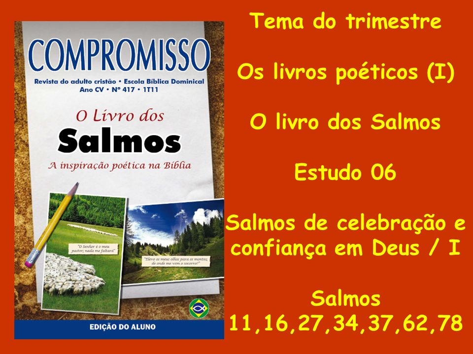Tema do trimestre Os livros poéticos (I) O livro dos Salmos Estudo 06 Salmos de celebração e confiança em Deus / I Salmos 11,16,27,34,37,62,78