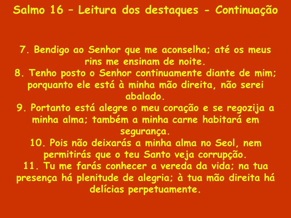 Salmo 16 – Leitura dos destaques - Continuação 7. Bendigo ao Senhor que me aconselha; até os meus rins me ensinam de noite. 8. Tenho posto o Senhor co