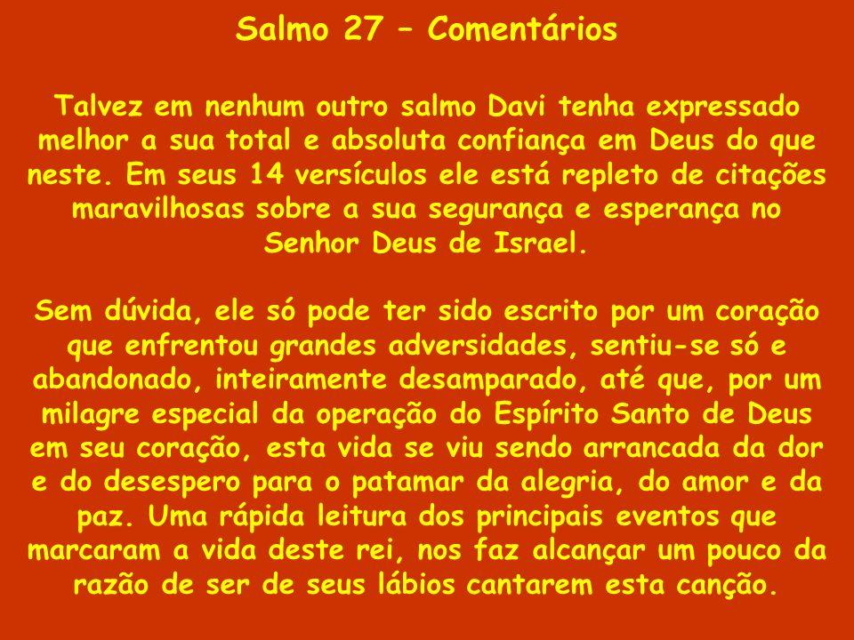 Salmo 27 – Comentários Talvez em nenhum outro salmo Davi tenha expressado melhor a sua total e absoluta confiança em Deus do que neste. Em seus 14 ver