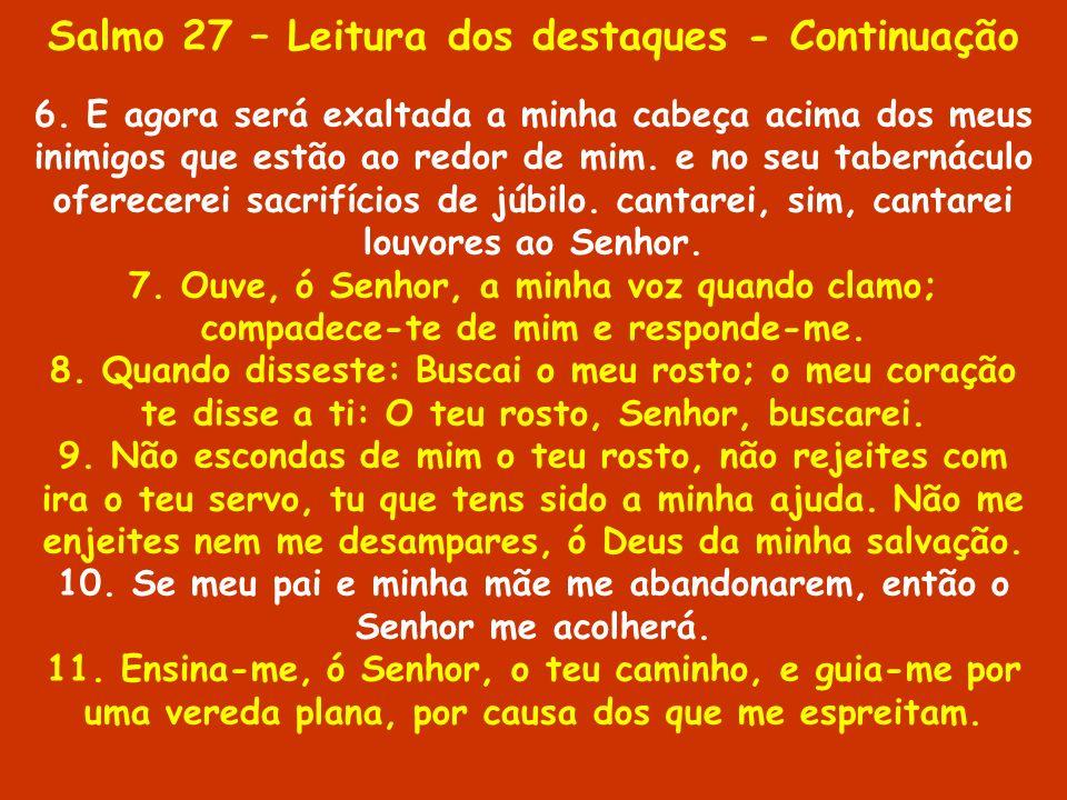 Salmo 27 – Leitura dos destaques - Continuação 6. E agora será exaltada a minha cabeça acima dos meus inimigos que estão ao redor de mim. e no seu tab