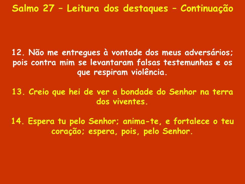 Salmo 27 – Leitura dos destaques – Continuação 12. Não me entregues à vontade dos meus adversários; pois contra mim se levantaram falsas testemunhas e