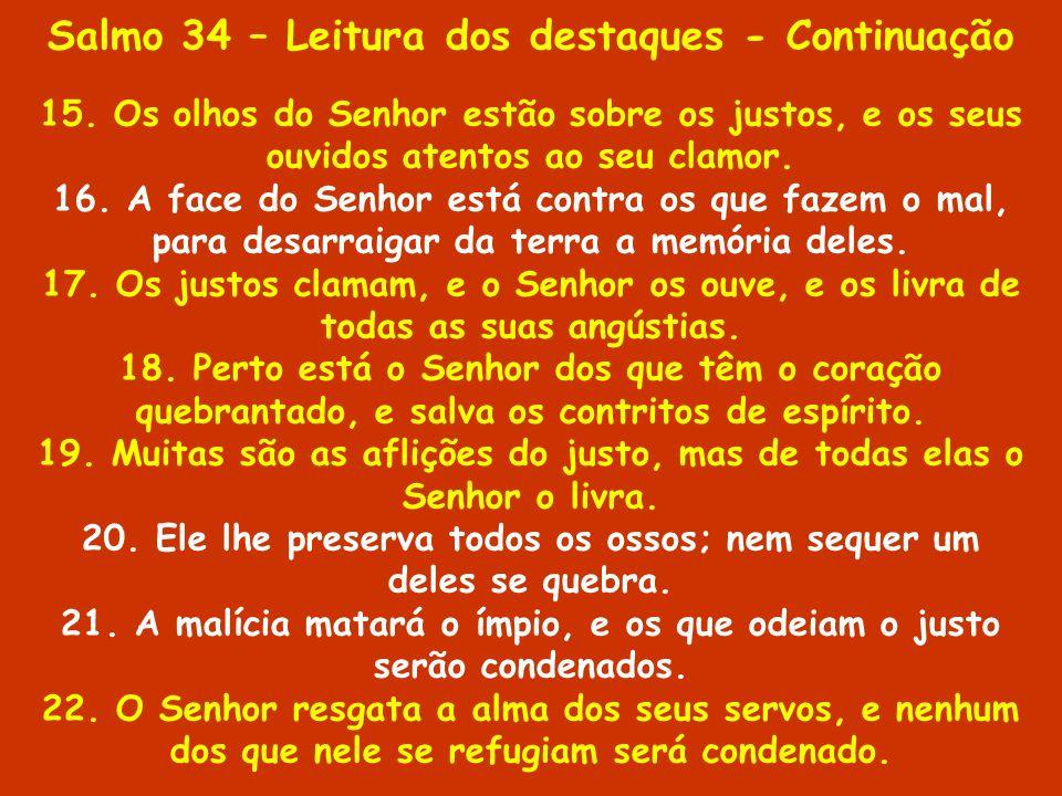 Salmo 34 – Leitura dos destaques - Continuação 15. Os olhos do Senhor estão sobre os justos, e os seus ouvidos atentos ao seu clamor. 16. A face do Se