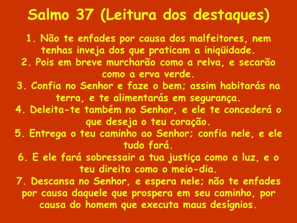 Salmo 37 (Leitura dos destaques) 1. Não te enfades por causa dos malfeitores, nem tenhas inveja dos que praticam a iniqüidade. 2. Pois em breve murcha