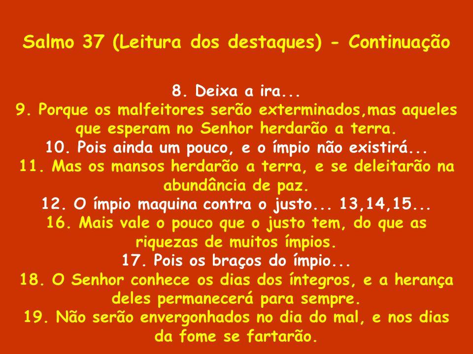 Salmo 37 (Leitura dos destaques) - Continuação 8. Deixa a ira... 9. Porque os malfeitores serão exterminados,mas aqueles que esperam no Senhor herdarã
