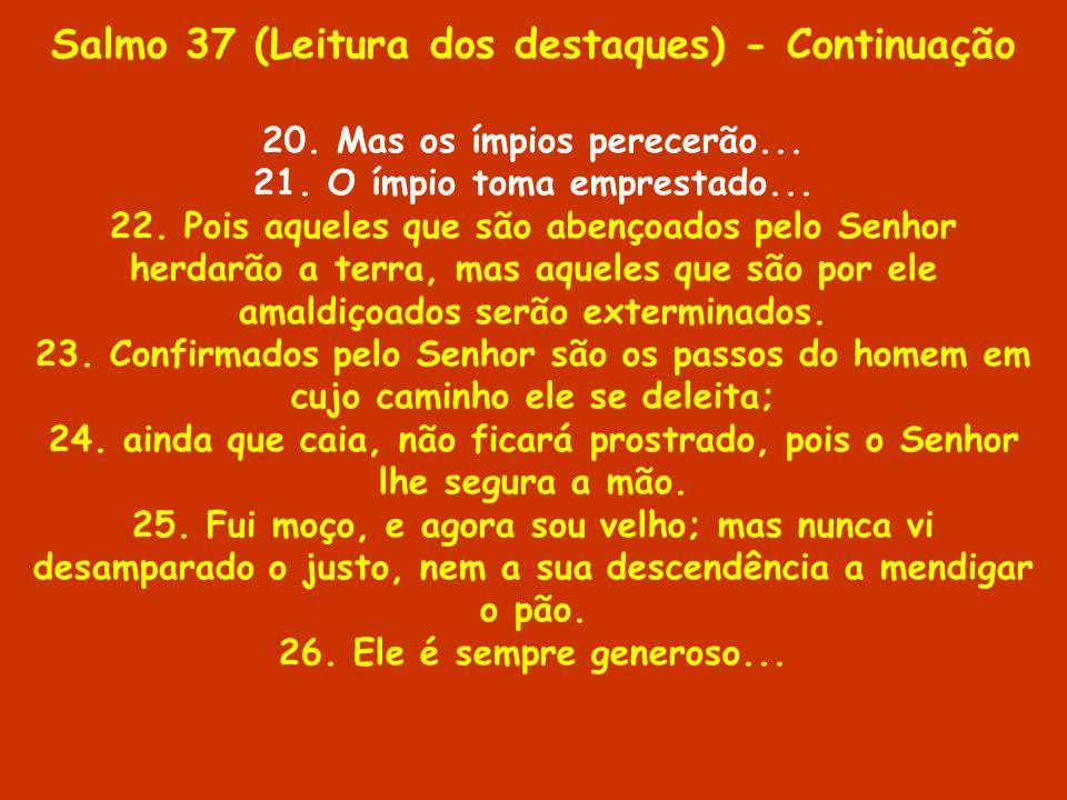 Salmo 37 (Leitura dos destaques) - Continuação 20. Mas os ímpios perecerão... 21. O ímpio toma emprestado... 22. Pois aqueles que são abençoados pelo