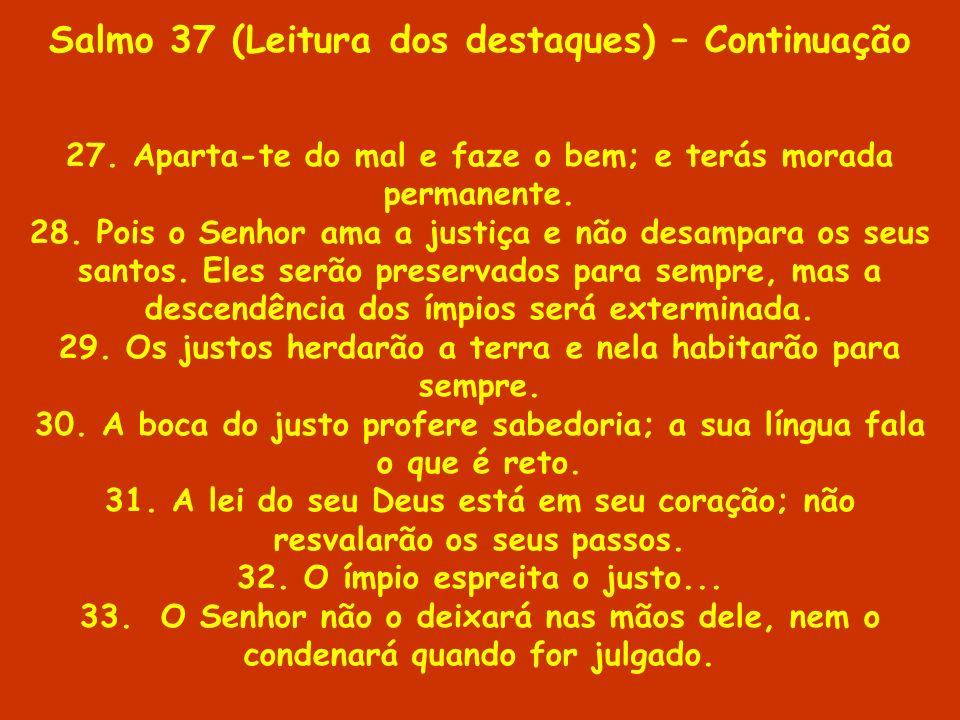 Salmo 37 (Leitura dos destaques) – Continuação 27. Aparta-te do mal e faze o bem; e terás morada permanente. 28. Pois o Senhor ama a justiça e não des