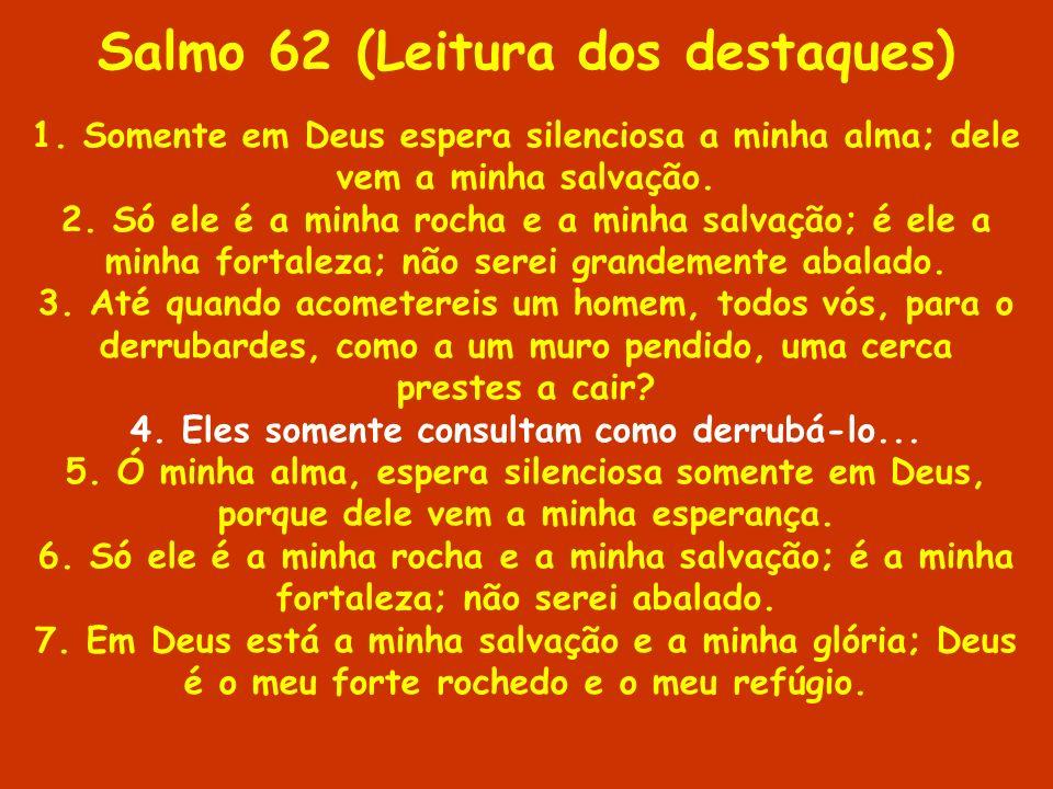Salmo 62 (Leitura dos destaques) 1. Somente em Deus espera silenciosa a minha alma; dele vem a minha salvação. 2. Só ele é a minha rocha e a minha sal