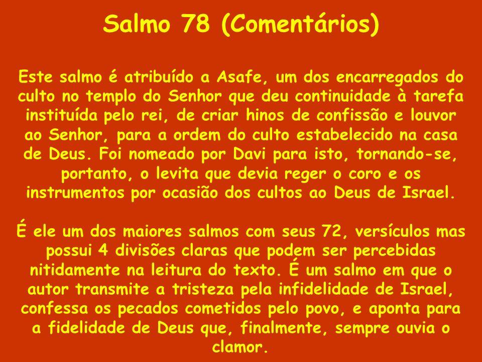 Salmo 78 (Comentários) Este salmo é atribuído a Asafe, um dos encarregados do culto no templo do Senhor que deu continuidade à tarefa instituída pelo