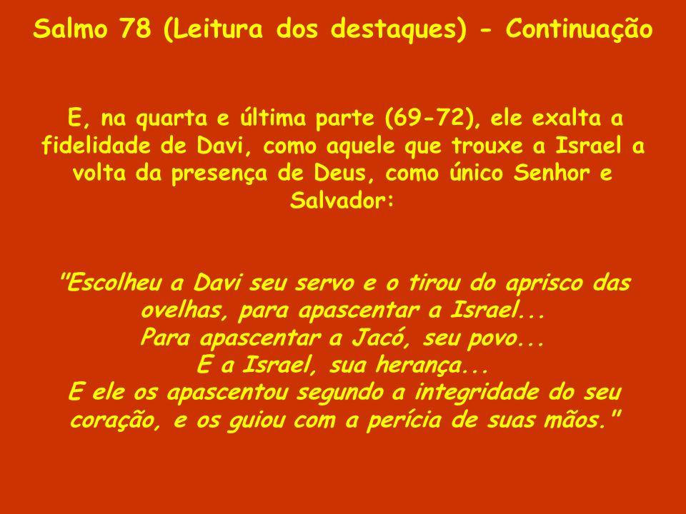 Salmo 78 (Leitura dos destaques) - Continuação E, na quarta e última parte (69-72), ele exalta a fidelidade de Davi, como aquele que trouxe a Israel a