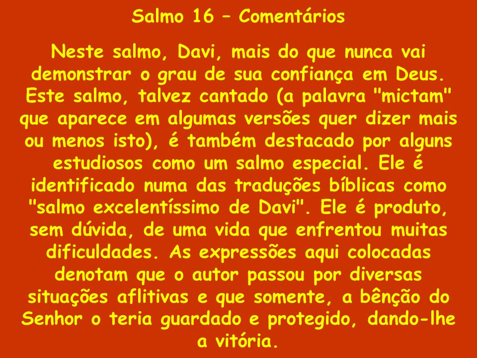 Salmo 16 – Comentários Neste salmo, Davi, mais do que nunca vai demonstrar o grau de sua confiança em Deus. Este salmo, talvez cantado (a palavra