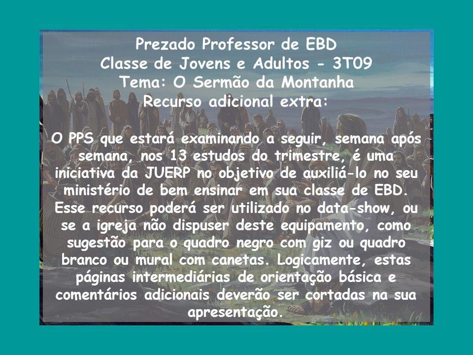 Prezado Professor de EBD Classe de Jovens e Adultos - 3T09 Tema: O Sermão da Montanha Recurso adicional extra: O PPS que estará examinando a seguir, s