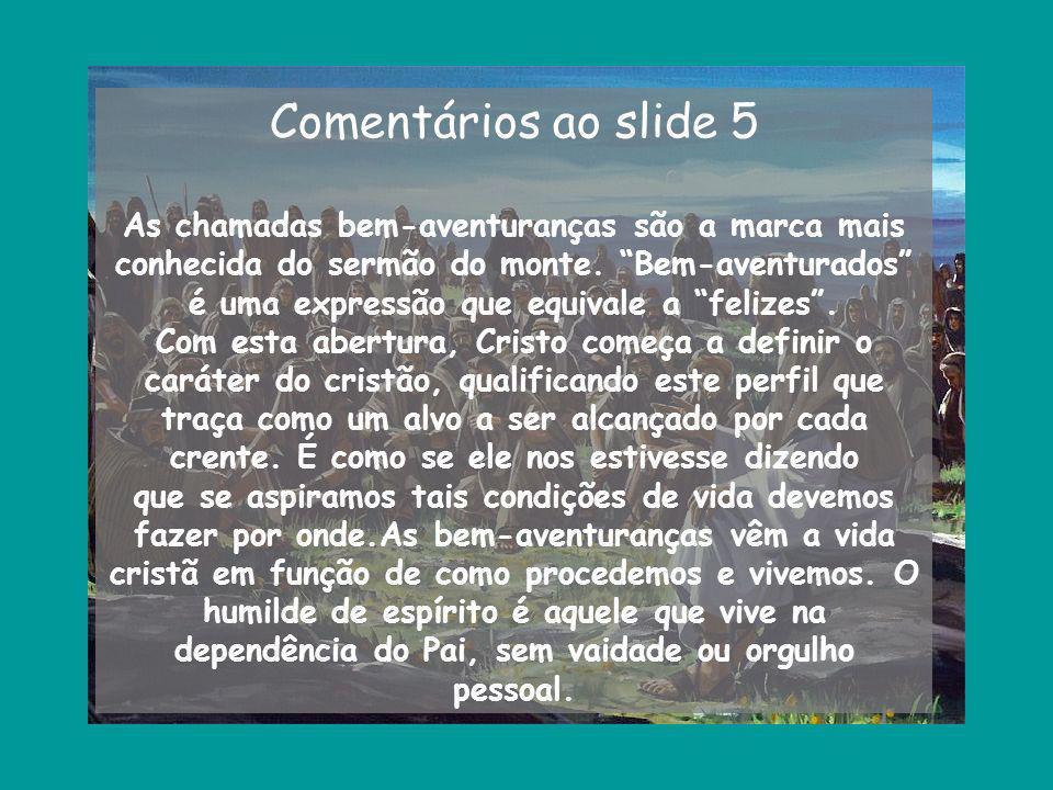 Comentários ao slide 5 As chamadas bem-aventuranças são a marca mais conhecida do sermão do monte. Bem-aventurados é uma expressão que equivale a feli