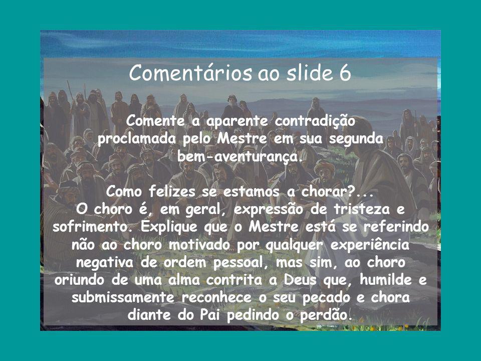 Comentários ao slide 6 Comente a aparente contradição proclamada pelo Mestre em sua segunda bem-aventurança. Como felizes se estamos a chorar?... O ch