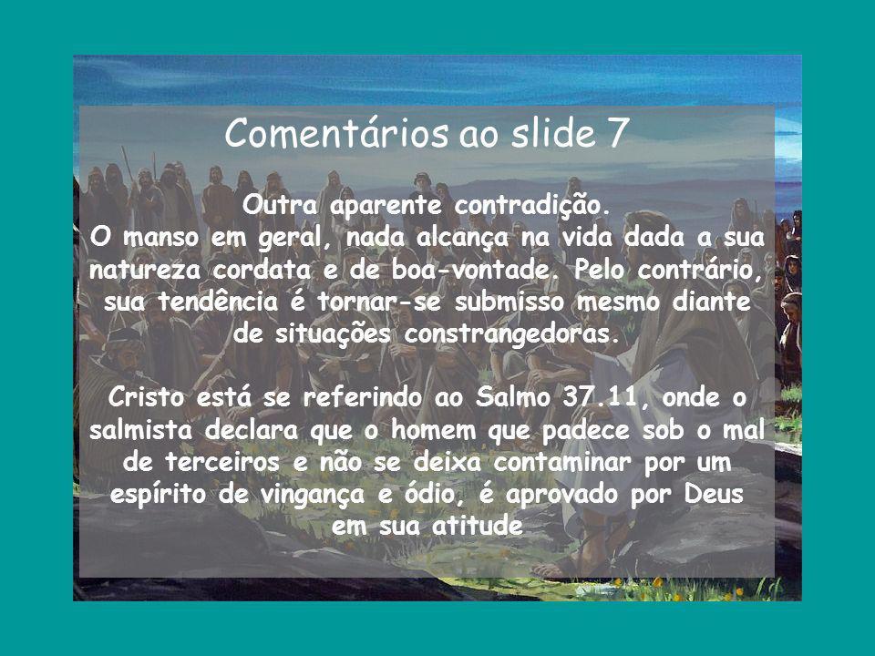 Comentários ao slide 7 Outra aparente contradição. O manso em geral, nada alcança na vida dada a sua natureza cordata e de boa-vontade. Pelo contrário