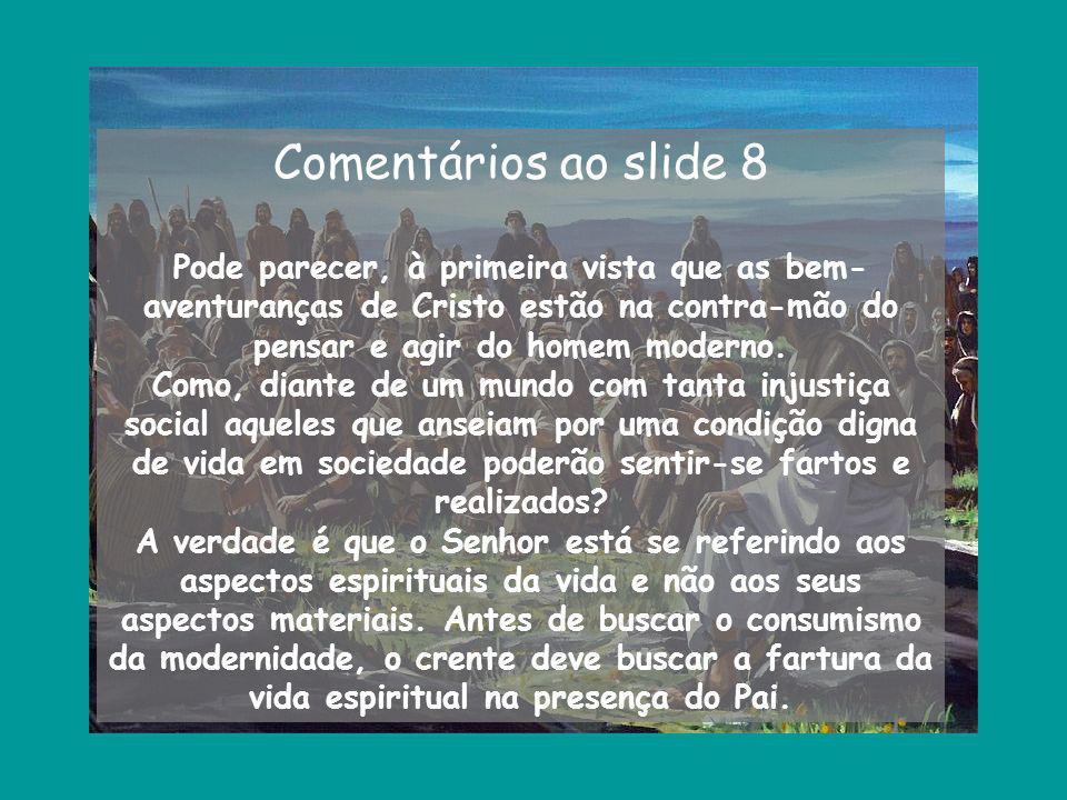 Comentários ao slide 8 Pode parecer, à primeira vista que as bem- aventuranças de Cristo estão na contra-mão do pensar e agir do homem moderno. Como,