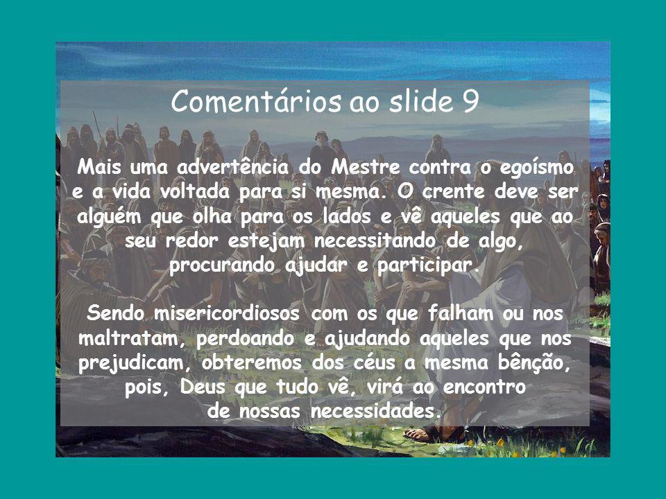 Comentários ao slide 9 Mais uma advertência do Mestre contra o egoísmo e a vida voltada para si mesma. O crente deve ser alguém que olha para os lados