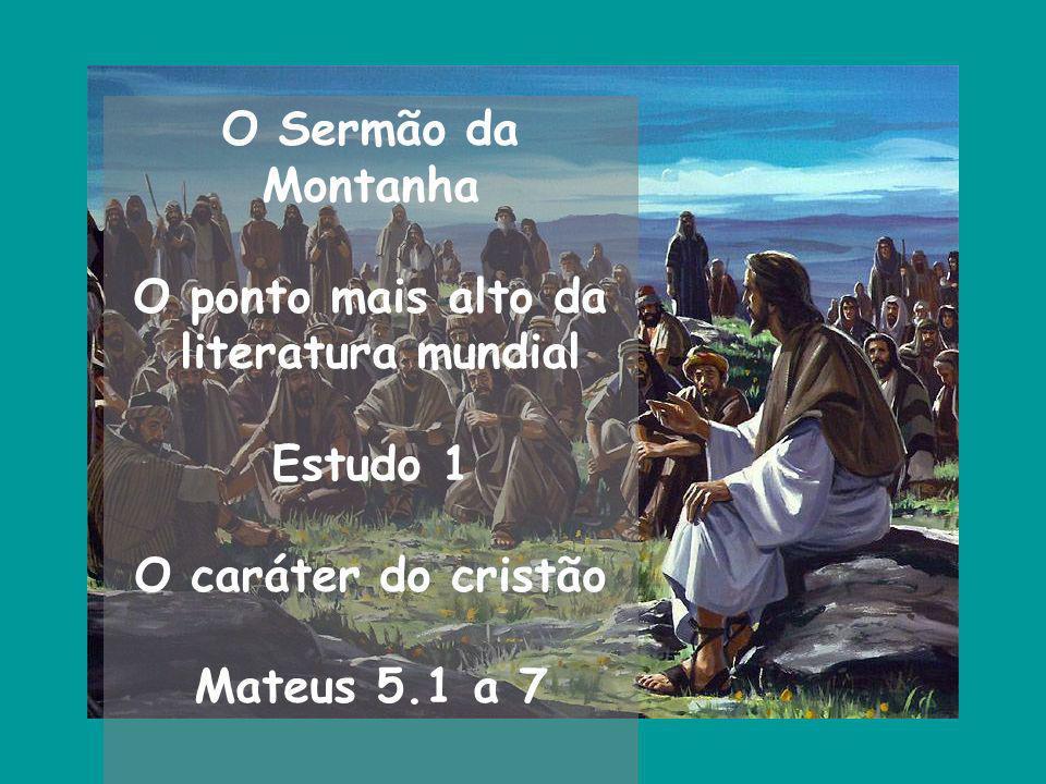 O Sermão da Montanha O ponto mais alto da literatura mundial Estudo 1 O caráter do cristão Mateus 5.1 a 7
