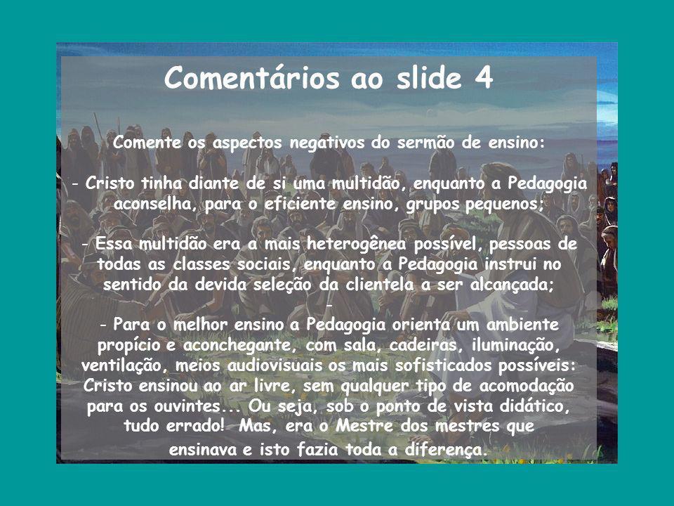 Comentários ao slide 4 Comente os aspectos negativos do sermão de ensino: - Cristo tinha diante de si uma multidão, enquanto a Pedagogia aconselha, pa