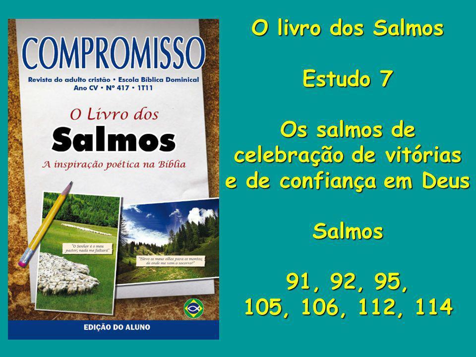 O livro dos Salmos Estudo 7 Os salmos de celebração de vitórias e de confiança em Deus Salmos 91, 92, 95, 105, 106, 112, 114