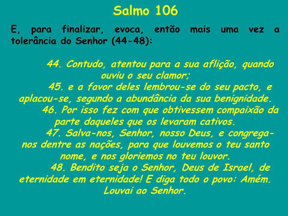 Salmo 106 E, para finalizar, evoca, então mais uma vez a tolerância do Senhor (44-48): 44. Contudo, atentou para a sua aflição, quando ouviu o seu cla