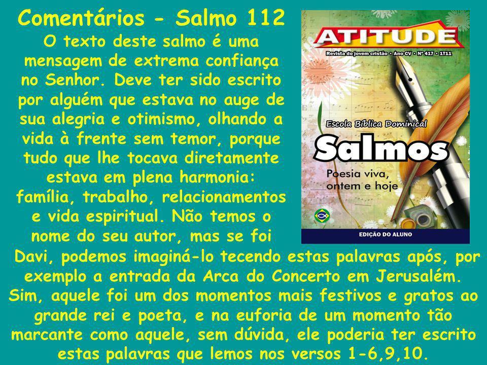 Comentários - Salmo 112 O texto deste salmo é uma mensagem de extrema confiança no Senhor. Deve ter sido escrito por alguém que estava no auge de sua