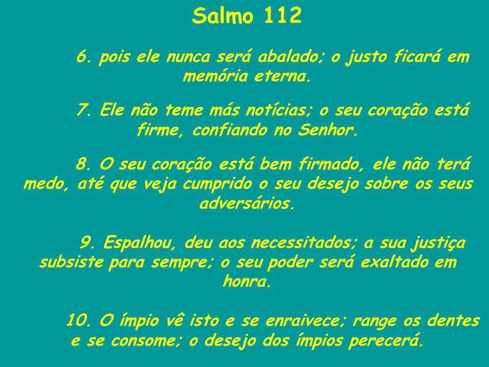 Salmo 112 6. pois ele nunca será abalado; o justo ficará em memória eterna. 7. Ele não teme más notícias; o seu coração está firme, confiando no Senho