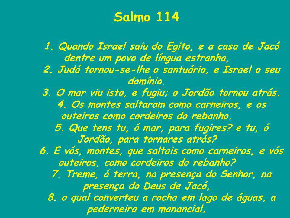 Salmo 114 1. Quando Israel saiu do Egito, e a casa de Jacó dentre um povo de língua estranha, 2. Judá tornou-se-lhe o santuário, e Israel o seu domíni