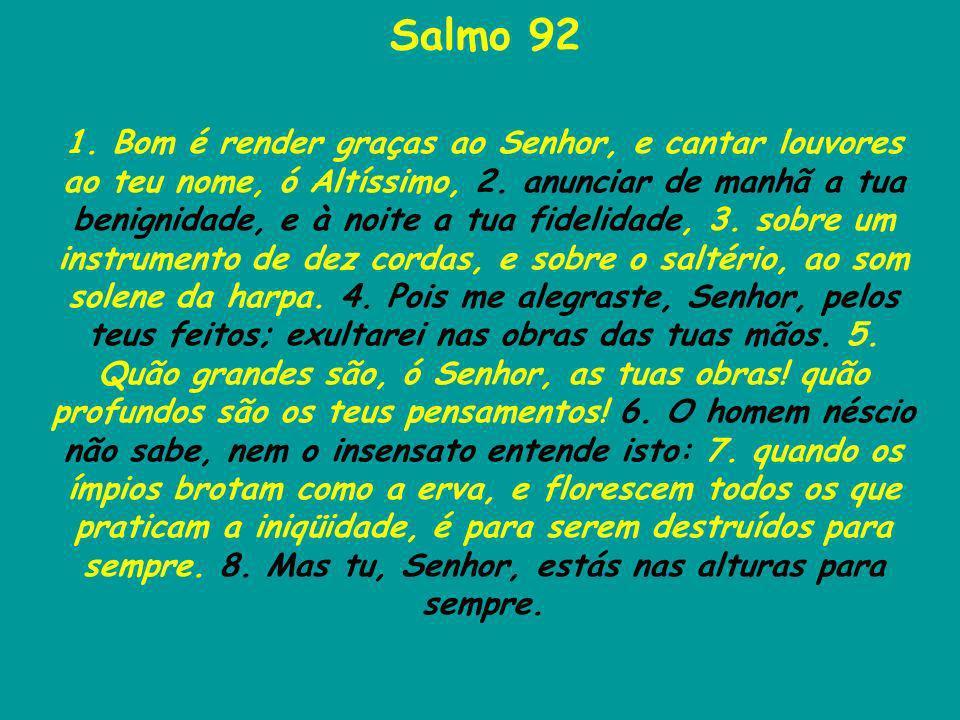 Salmo 92 1. Bom é render graças ao Senhor, e cantar louvores ao teu nome, ó Altíssimo, 2. anunciar de manhã a tua benignidade, e à noite a tua fidelid