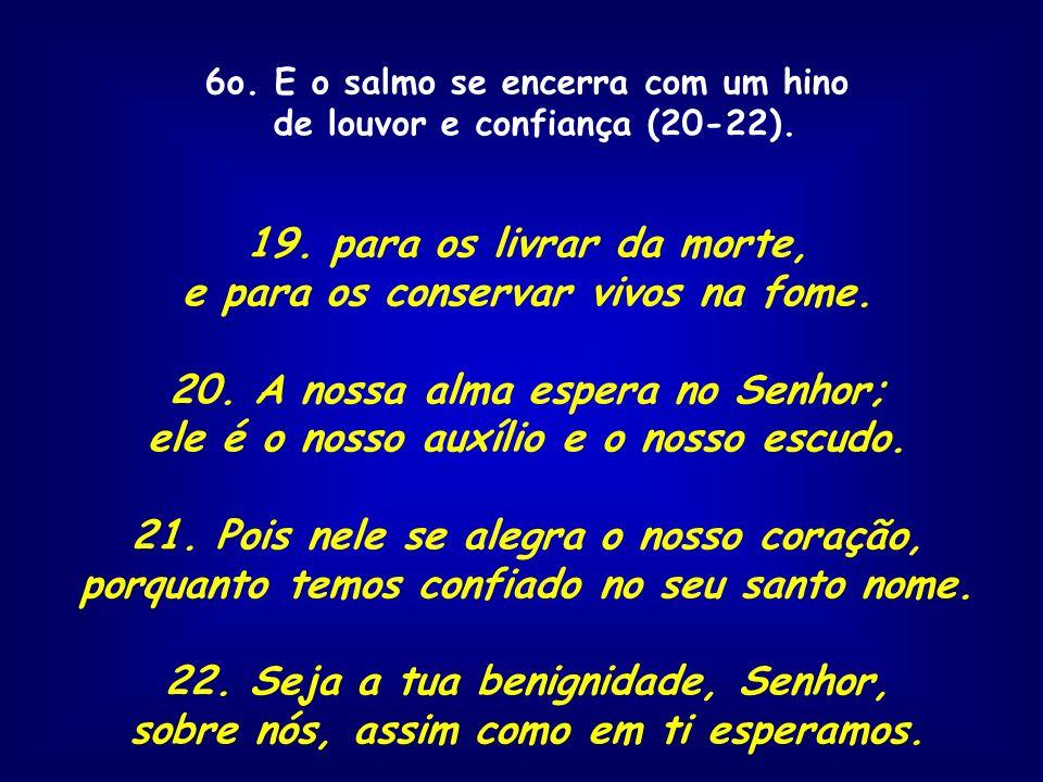 6o. E o salmo se encerra com um hino de louvor e confiança (20-22). 19. para os livrar da morte, e para os conservar vivos na fome. 20. A nossa alma e